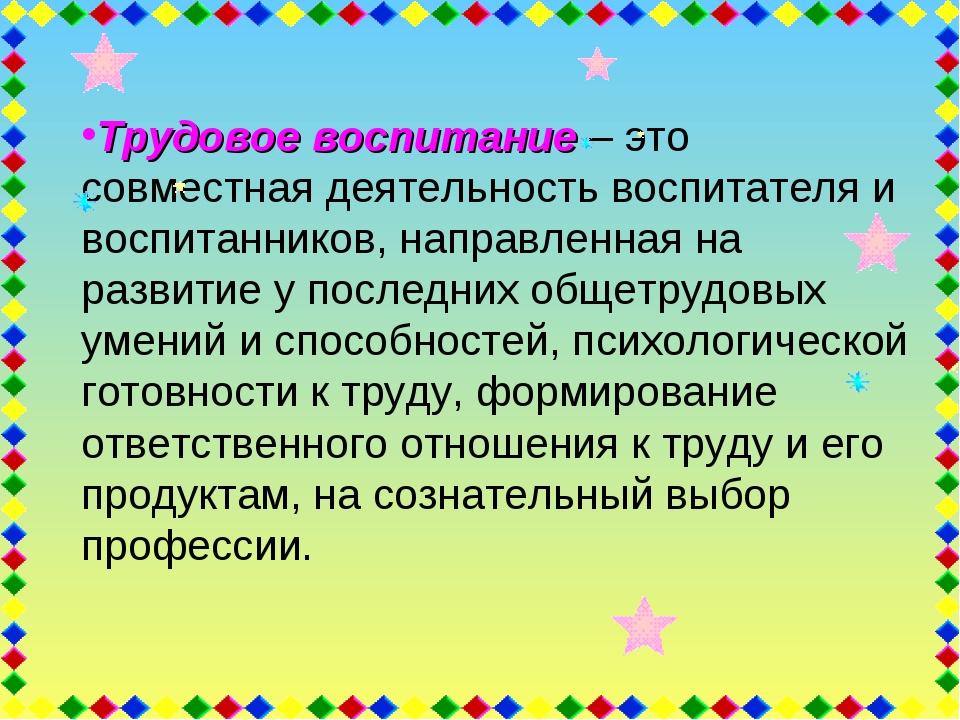 Трудовое воспитание – это совместная деятельность воспитателя и воспитанников...