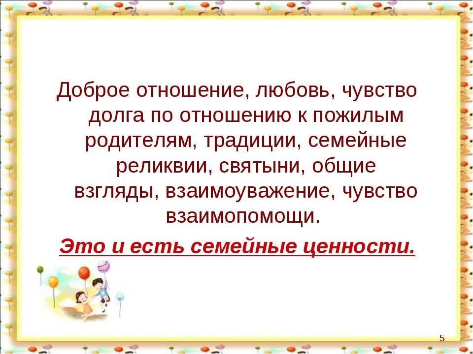 Доброе отношение, любовь, чувство долга по отношению к пожилым родителям, тр...