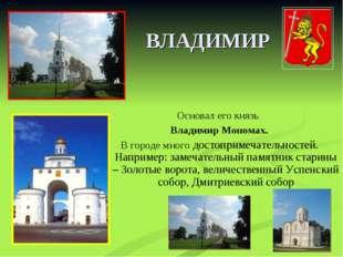 ВЛАДИМИР Основал его князь Владимир Мономах. В городе много достопримечательн