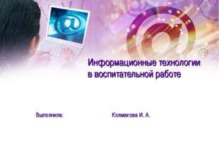 Информационные технологии в воспитательной работе Выполнила: Колмакова И. А.