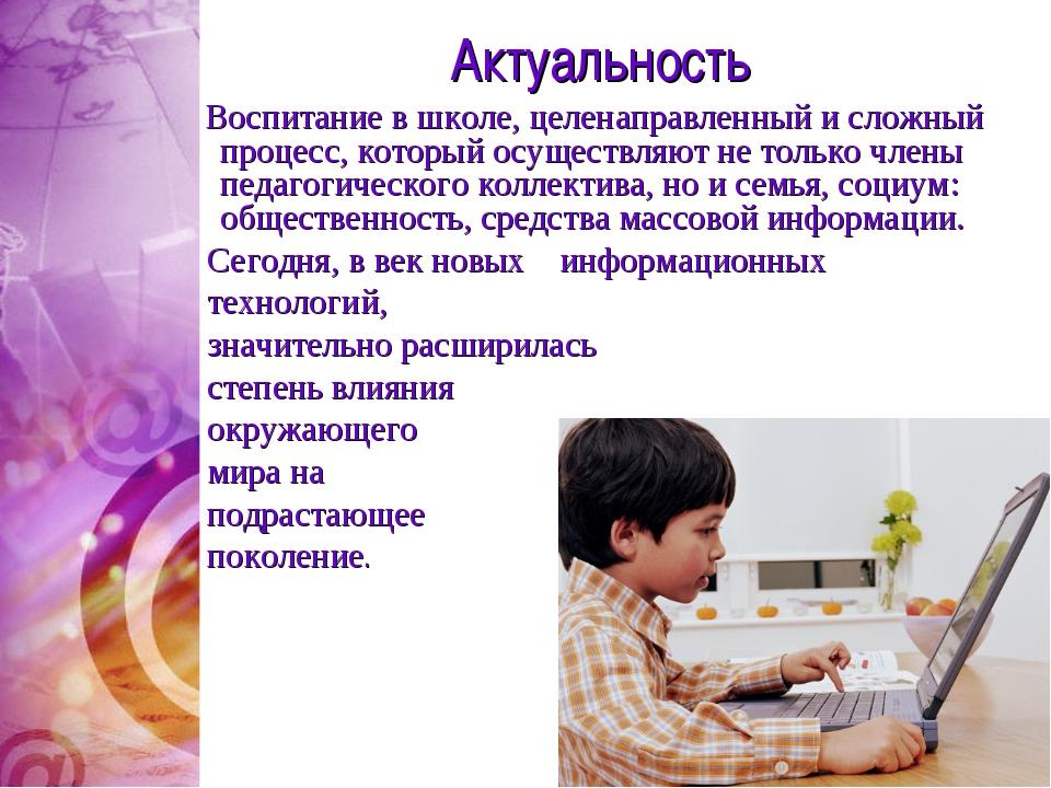 Актуальность Воспитание в школе, целенаправленный и сложный процесс, который...