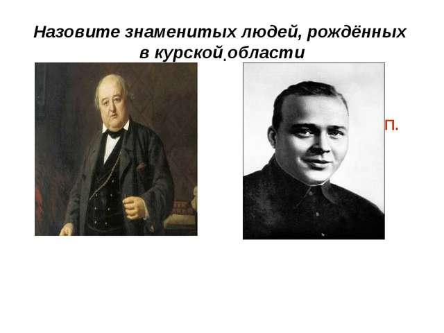 Назовите знаменитых людей, рождённых в курской области . Гайдар А.П. Щепкин М.С