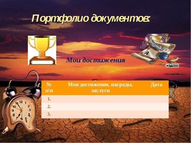 Портфолио документов:  Мои достижения № п\пМои достижения, награды, заслуги...