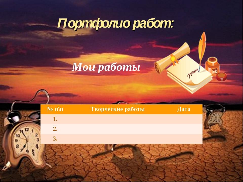 Портфолио работ:  Мои работы № п\пТворческие работыДата 1. 2. 3.