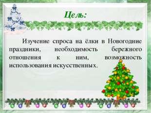 Цель: Изучение спроса на ёлки в Новогодние праздники, необходимость бережного