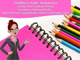 Ziadinova Saule Audanovna Teacher of first (advanced) level Secondary school