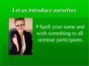 Let us introduce ourselves Spell your name and wish something to all seminar