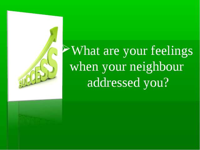 What are your feelings when your neighbour addressed you?