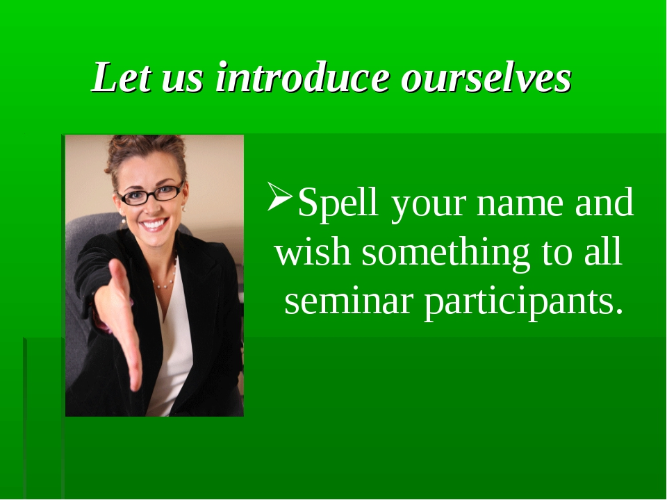 Let us introduce ourselves Spell your name and wish something to all seminar...