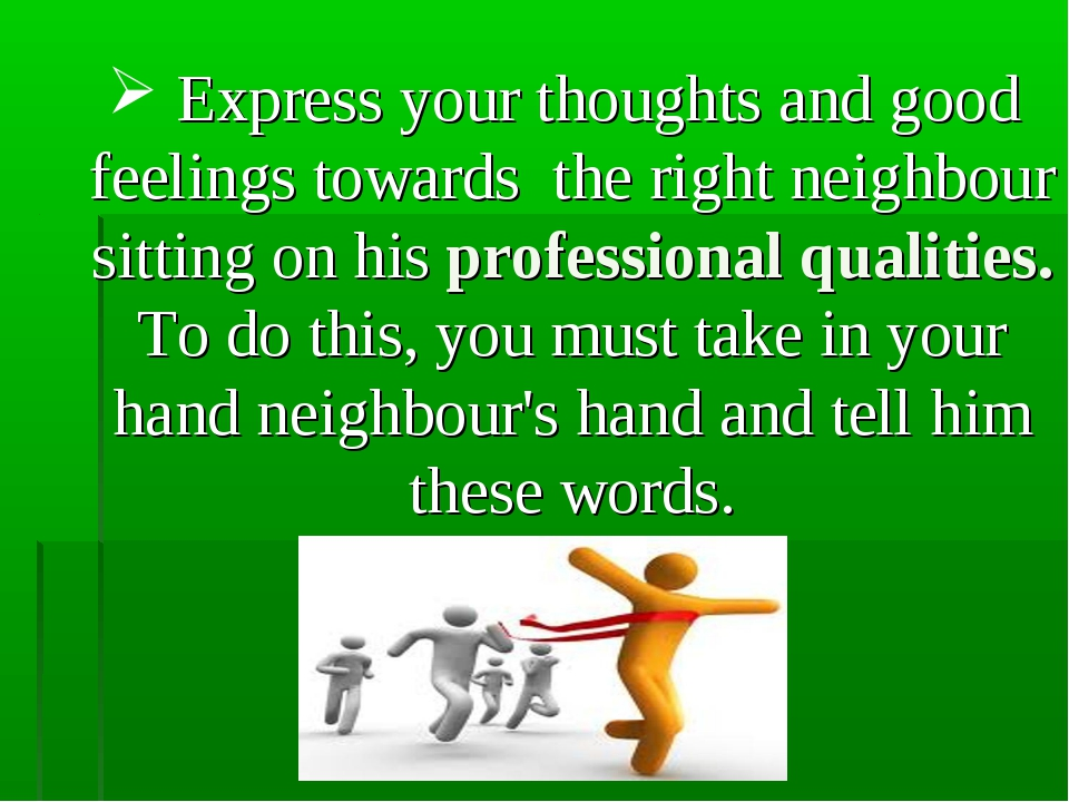 Express your thoughts and good feelings towards the right neighbour sitting...