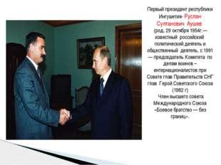 Первый президент республики Ингушетия- Руслан Султанович Аушев (род. 29 октяб