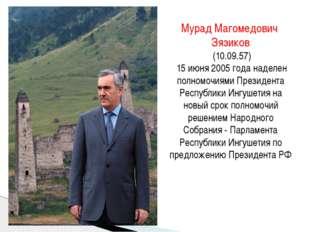 Мурад Магомедович Зязиков (10.09.57) 15 июня 2005 года наделен полномочиями П
