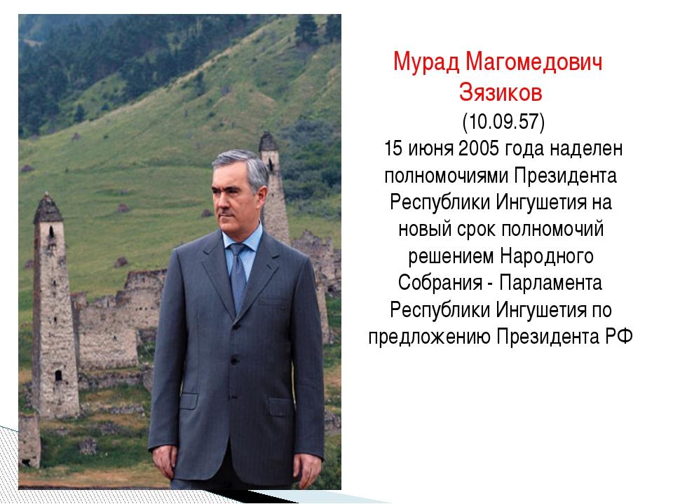 Мурад Магомедович Зязиков (10.09.57) 15 июня 2005 года наделен полномочиями П...
