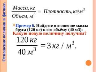 Пример 6. Найдите отношение массы бруса (120 кг) к его объёму (40 м3): Отнош