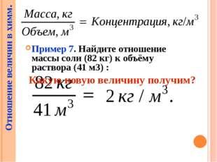 Пример 7. Найдите отношение массы соли (82 кг) к объёму раствора (41 м3) : О