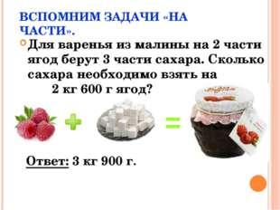 ВСПОМНИМ ЗАДАЧИ «НА ЧАСТИ». Для варенья из малины на 2 части ягод берут 3 час