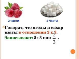 Говорят, что ягоды и сахар взяты в отношении 2 к 3. Записывают: 2 : 3 или . 2