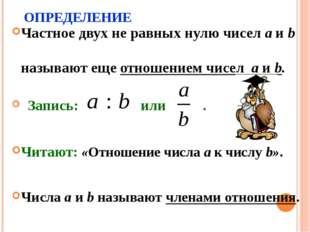 ОПРЕДЕЛЕНИЕ Частное двух не равных нулю чисел a и b называют еще отношением ч