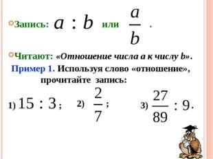 3) . 2) ; 1) ; Запись: или . Читают: «Отношение числа a к числу b». Пример 1.