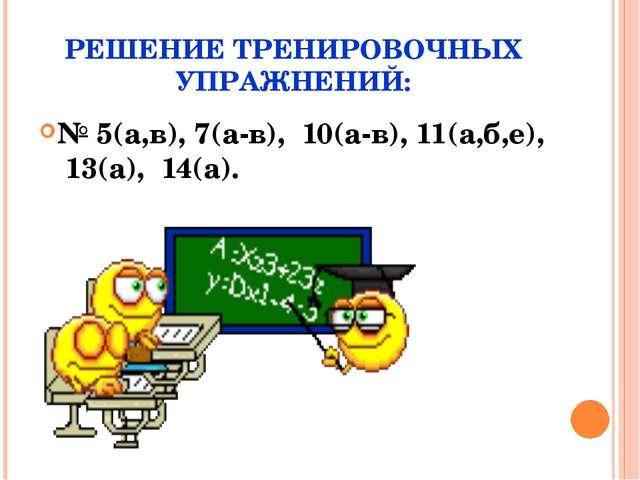 РЕШЕНИЕ ТРЕНИРОВОЧНЫХ УПРАЖНЕНИЙ: № 5(а,в), 7(а-в), 10(а-в), 11(а,б,е), 13(а)...