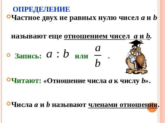 ОПРЕДЕЛЕНИЕ Частное двух не равных нулю чисел a и b называют еще отношением ч...