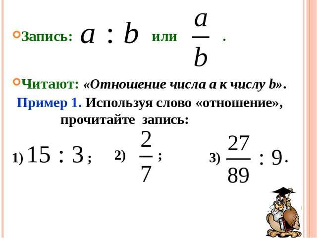 3) . 2) ; 1) ; Запись: или . Читают: «Отношение числа a к числу b». Пример 1....