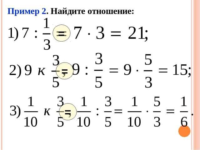 Пример 2. Найдите отношение: = = =