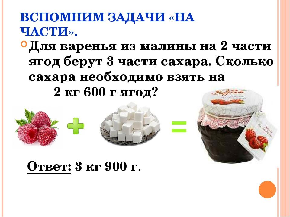 ВСПОМНИМ ЗАДАЧИ «НА ЧАСТИ». Для варенья из малины на 2 части ягод берут 3 час...