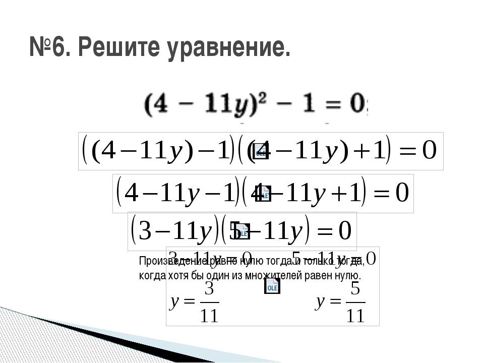 №6. Решите уравнение. Произведение равно нулю тогда и только тогда, когда хо...