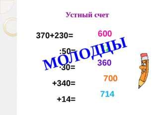 Устный счет 370+230= :50= ∙30= +340= +14= 600 12 360 700 714 МОЛОДЦЫ