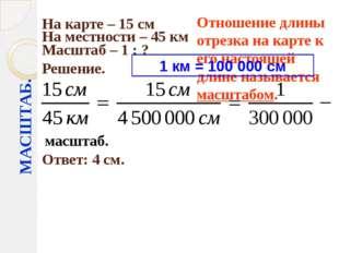 МАСШТАБ. На карте – 15 см На местности – 45 км Масштаб – 1 : ? Решение. Ответ