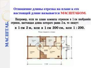 Отношение длины отрезка на плане к его настоящей длине называется МАСШТАБОМ.