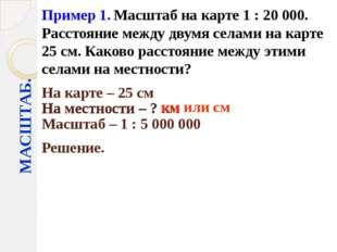 МАСШТАБ. Пример 1. Масштаб на карте 1 : 20000. Расстояние между двумя селами