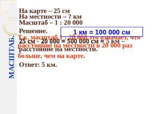 МАСШТАБ. На карте – 25 см На местности – ? км Масштаб – 1 : 20000 Решение. 2