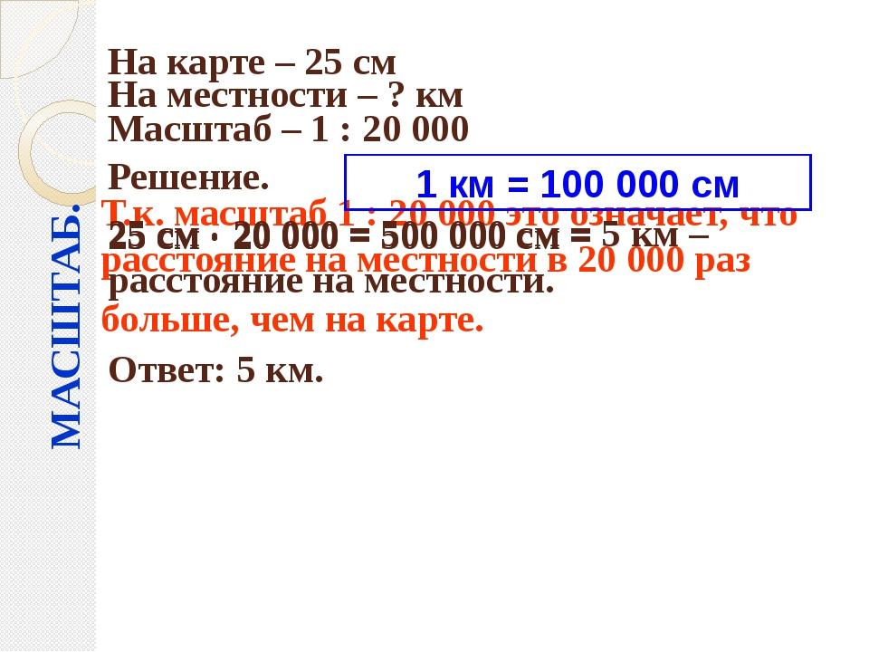 МАСШТАБ. На карте – 25 см На местности – ? км Масштаб – 1 : 20000 Решение. 2...