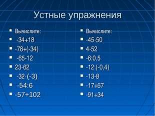 Устные упражнения Вычислите: -34+18 -78+(-34) -65-12 23-62 -32·(-3) -54:6 -57