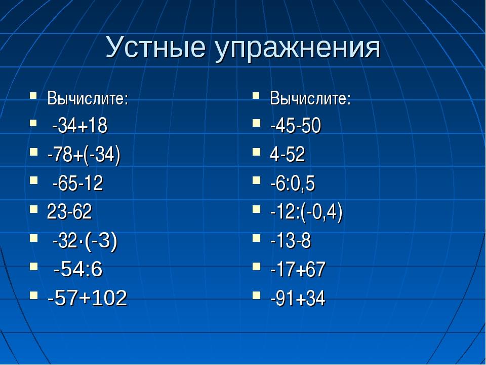 Устные упражнения Вычислите: -34+18 -78+(-34) -65-12 23-62 -32·(-3) -54:6 -57...