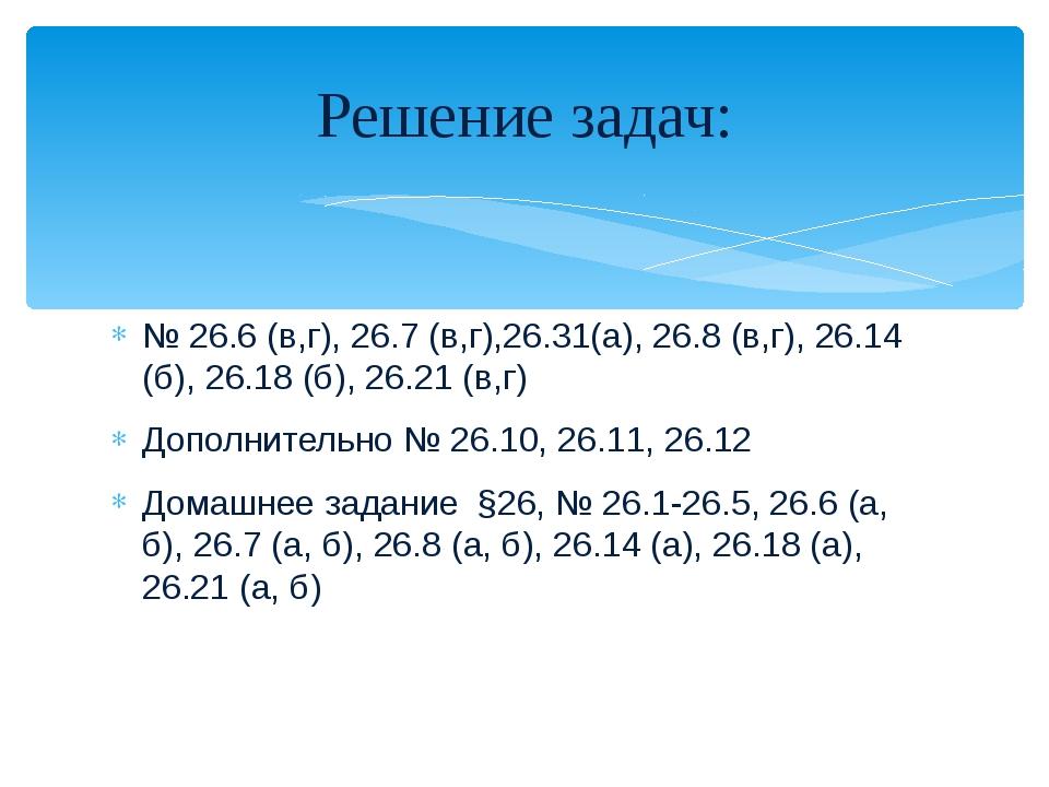 № 26.6 (в,г), 26.7 (в,г),26.31(a), 26.8 (в,г), 26.14 (б), 26.18 (б), 26.21 (в...