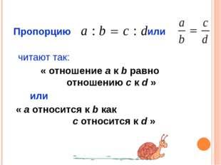 Пропорцию или читают так: « отношение a к b равно отношению c к d » или « a