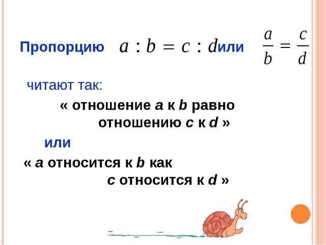 Пропорцию или читают так: « отношение a к b равно отношению c к d » или « a...