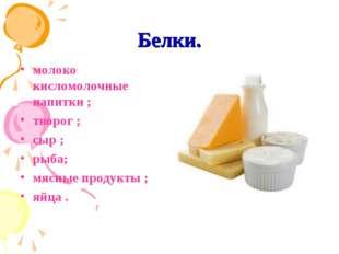 Белки. молоко кисломолочные напитки ; творог ; сыр ; рыба; мясные продукты ;
