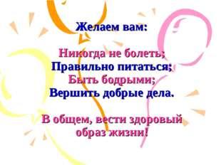 Желаем вам: Никогда не болеть; Правильно питаться; Быть бодрыми; Вершить доб