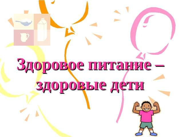 Здоровое питание – здоровые дети