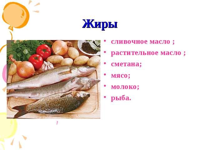 Жиры сливочное масло ; растительное масло ; сметана; мясо; молоко; рыба.