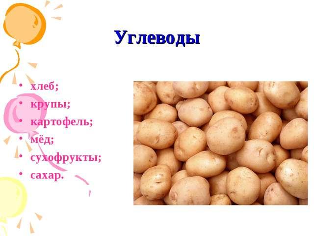 Углеводы хлеб; крупы; картофель; мёд; сухофрукты; сахар.