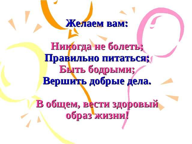 Желаем вам: Никогда не болеть; Правильно питаться; Быть бодрыми; Вершить доб...