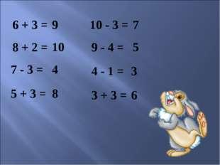 9 6 + 3 = 10 - 3 = 8 + 2 = 7 - 3 = 5 + 3 = 3 + 3 = 4 - 1 = 9 - 4 = 10 4 8 6 3