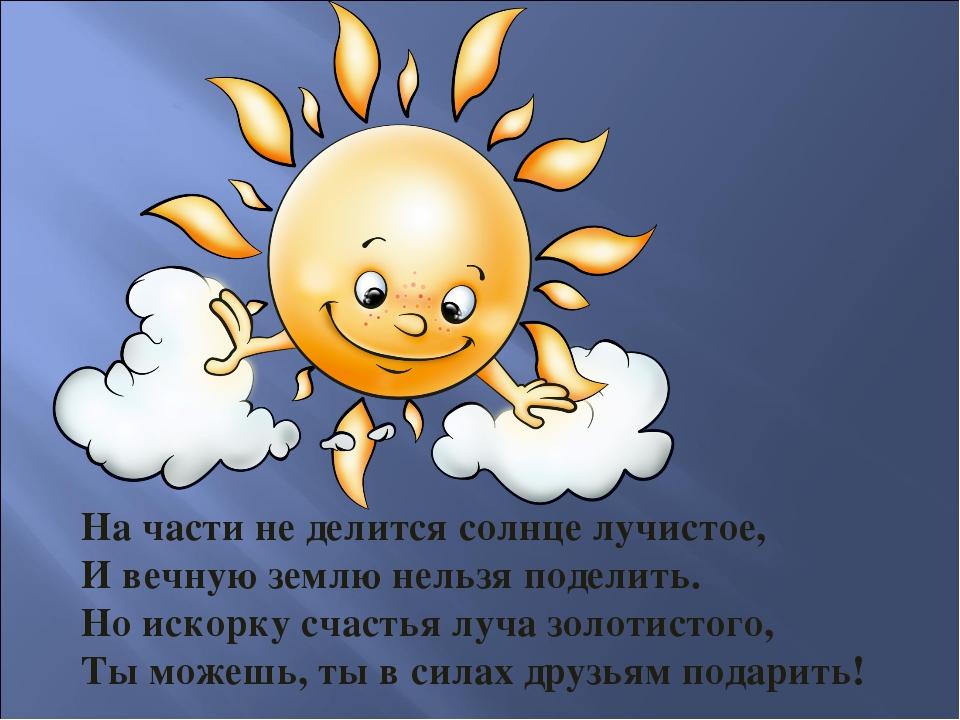 На части не делится солнце лучистое, И вечную землю нельзя поделить. Но искор...
