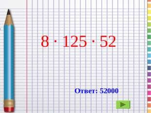 8 · 125 · 52 Ответ: 52000