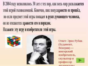 Ответ: Эрно Рубик (Будапешт, Венгрия) — венгерский изобретатель, скульптор и